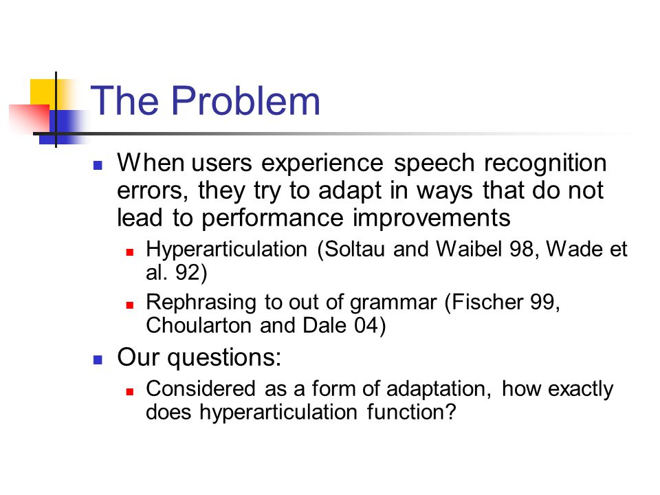 The Problem When users experience speech recognition errors, they try to adapt in ways that do not lead to performance improvements Hyperarticulation