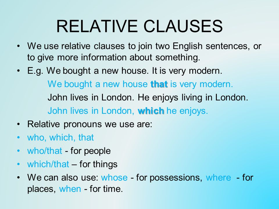 RELATIVE CLAUSES We use relative clauses to join two English sentences, or to give more information about something.