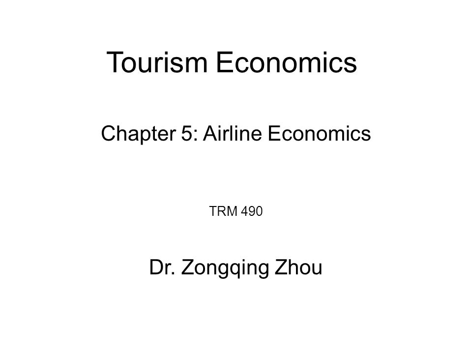 Tourism Economics TRM 490 Dr. Zongqing Zhou Chapter 5: Airline Economics