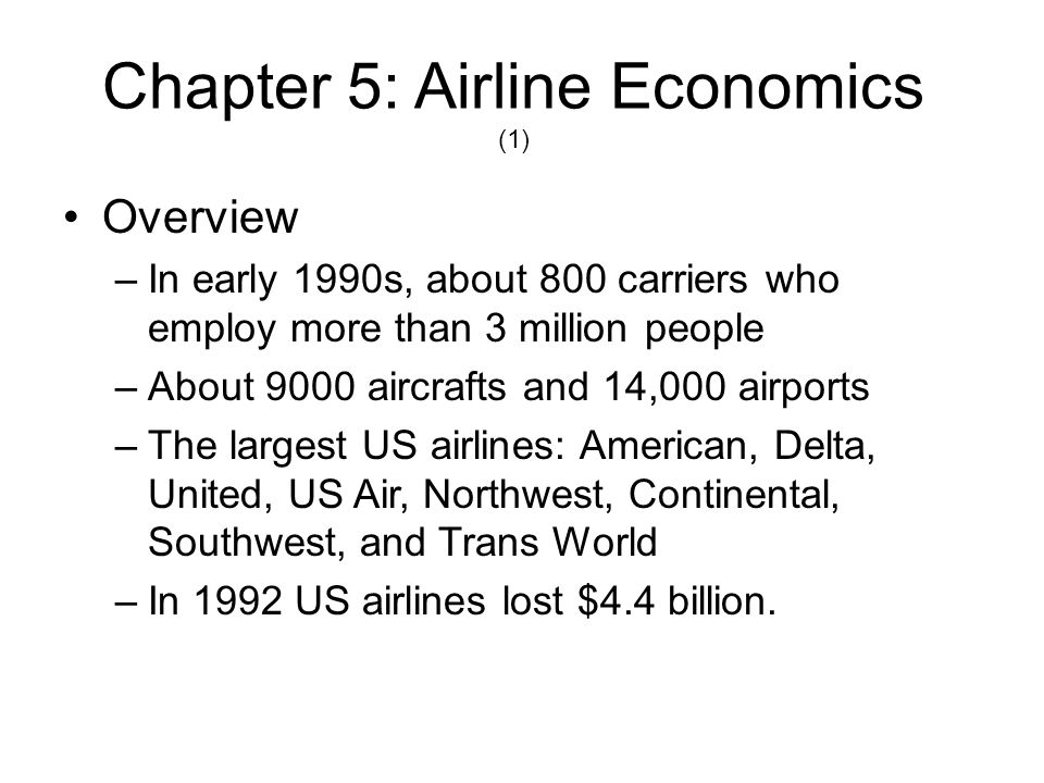 Chapter 5: Airline Economics (2) Factors affecting the costs and earnings –Economy –Labor costs –Fuel prices –Operating efficiency –Price wars –Relationship with the unions –Attendance salaries ($85,000/year for Japanese attendants) –Cyclical nature of the business