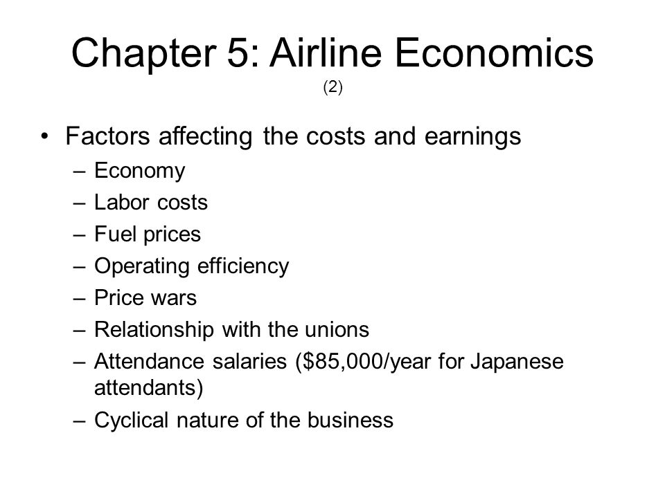 Chapter 5: Airline Economics (2) Factors affecting the costs and earnings –Economy –Labor costs –Fuel prices –Operating efficiency –Price wars –Relati