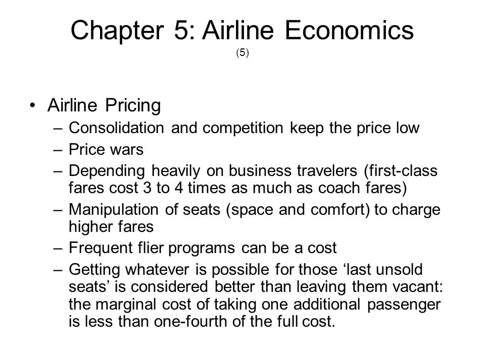 Chapter 5: Airline Economics (6) Forecasting airline demand –Almost every tactical or strategic decision taken by management is based on forecasting –Short-term and long-term forecasting Aircraft purchase decisions Operational budgets –Forecasting demand by market segments Business Pleasure Fare types Forecasting is difficult with the intense competition