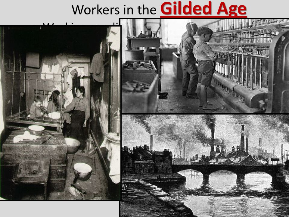 Gilded Age Workers in the Gilded Age Working conditions in factories were unsafe & workers were paid very little but worked long hours tenement apartments Many urban workers lived in poorly built tenement apartments American Federation of Labor Unions were formed to try to help workers; the most successful was Samuel Gompers' American Federation of Labor (AFL) but this union was exclusive only allowing skilled, white, male workers to join