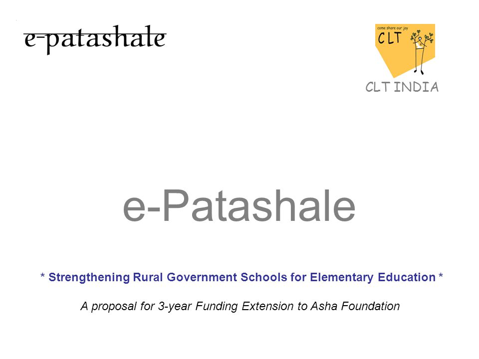 Table of Contents About CLT e-Patashale The Backdrop: CLT e-Patashale in Government Schools Hub & Spoke Model Program process e-Patashale in spoke schools Scalability Present needs to scale the program Amount to be raised Sustainability