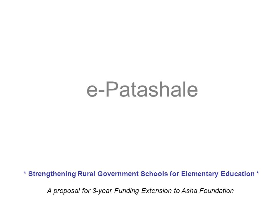 e-Patashale * Strengthening Rural Government Schools for Elementary Education * A proposal for 3-year Funding Extension to Asha Foundation