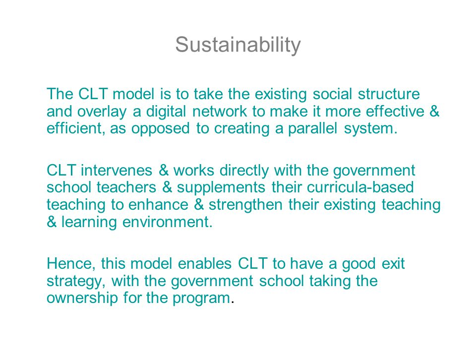 Sustainability The CLT model is to take the existing social structure and overlay a digital network to make it more effective & efficient, as opposed