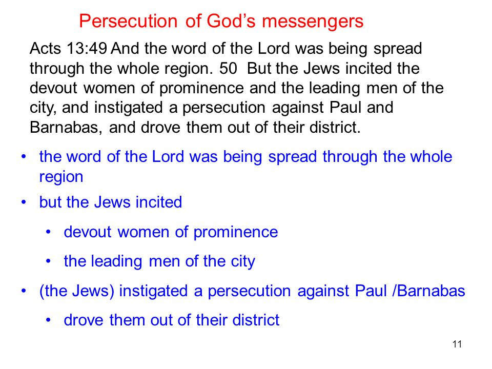 11 Acts 13:49 And the word of the Lord was being spread through the whole region. 50 But the Jews incited the devout women of prominence and the leadi