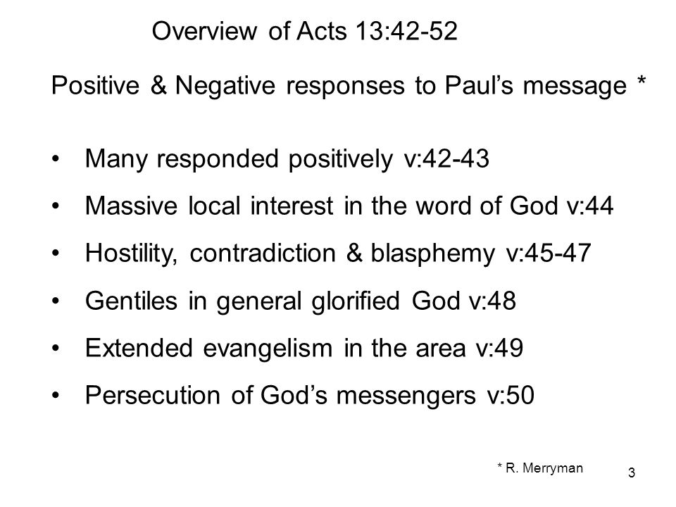 3 Overview of Acts 13:42-52 Positive & Negative responses to Paul's message * Many responded positively v:42-43 Massive local interest in the word of