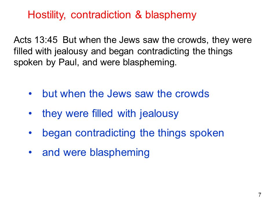 7 Acts 13:45 But when the Jews saw the crowds, they were filled with jealousy and began contradicting the things spoken by Paul, and were blaspheming.
