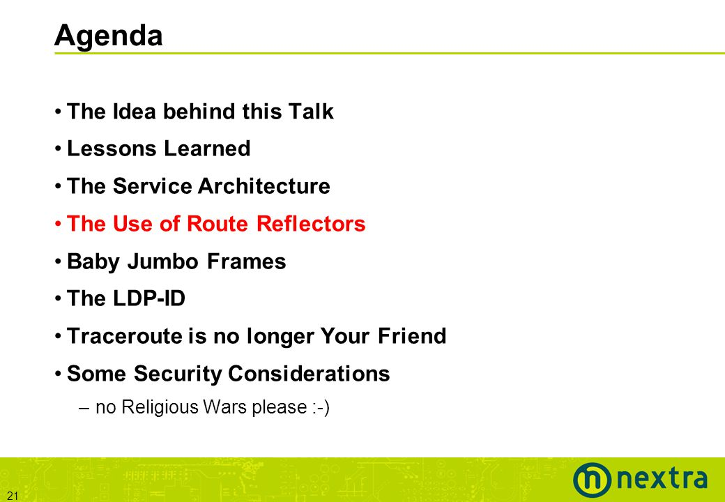 21 Agenda The Idea behind this Talk Lessons Learned The Service Architecture The Use of Route Reflectors Baby Jumbo Frames The LDP-ID Traceroute is no longer Your Friend Some Security Considerations –no Religious Wars please :-)