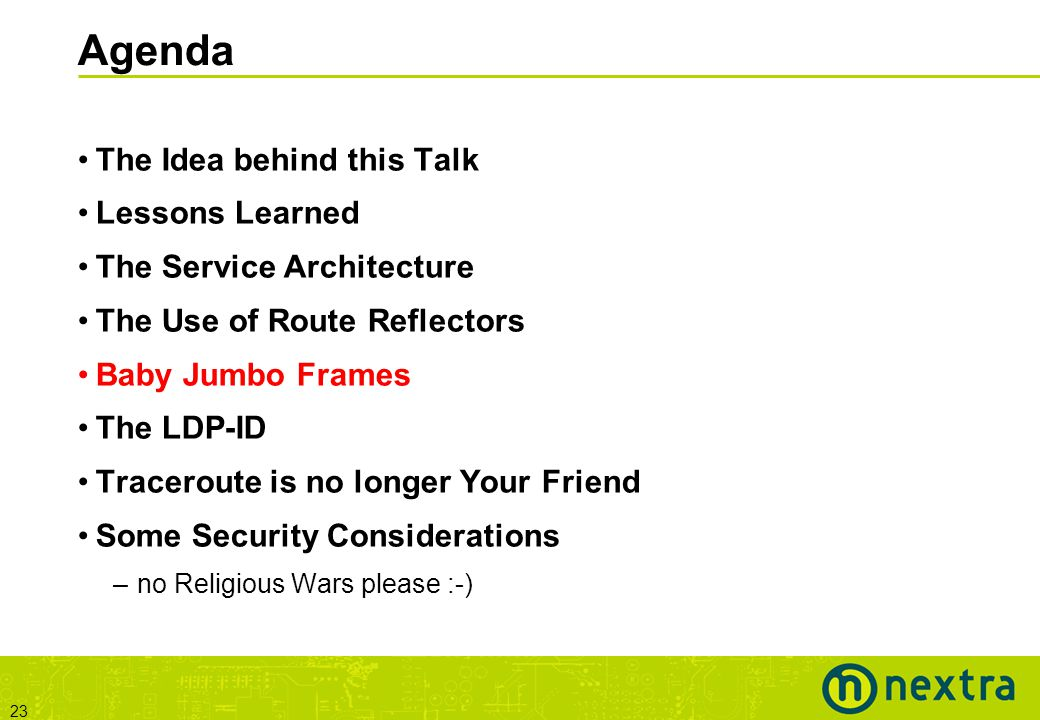 23 Agenda The Idea behind this Talk Lessons Learned The Service Architecture The Use of Route Reflectors Baby Jumbo Frames The LDP-ID Traceroute is no longer Your Friend Some Security Considerations –no Religious Wars please :-)