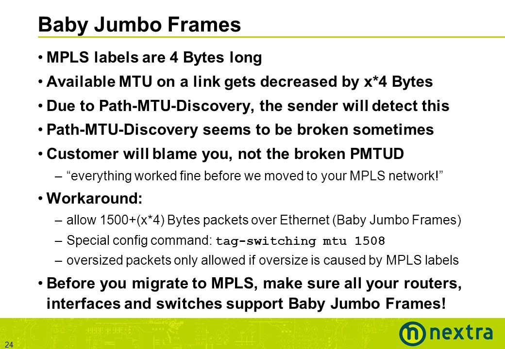 24 Baby Jumbo Frames MPLS labels are 4 Bytes long Available MTU on a link gets decreased by x*4 Bytes Due to Path-MTU-Discovery, the sender will detect this Path-MTU-Discovery seems to be broken sometimes Customer will blame you, not the broken PMTUD – everything worked fine before we moved to your MPLS network! Workaround: –allow 1500+(x*4) Bytes packets over Ethernet (Baby Jumbo Frames) –Special config command: tag-switching mtu 1508 –oversized packets only allowed if oversize is caused by MPLS labels Before you migrate to MPLS, make sure all your routers, interfaces and switches support Baby Jumbo Frames!
