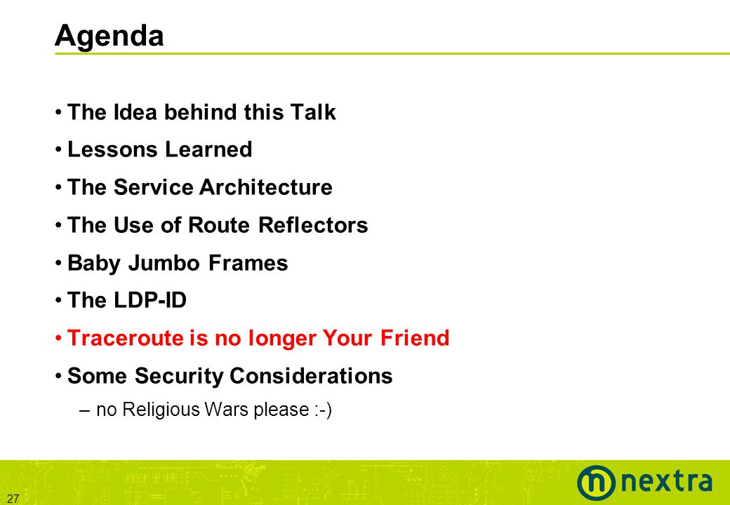 27 Agenda The Idea behind this Talk Lessons Learned The Service Architecture The Use of Route Reflectors Baby Jumbo Frames The LDP-ID Traceroute is no longer Your Friend Some Security Considerations –no Religious Wars please :-)