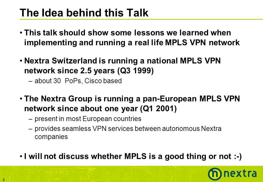 4 The Idea behind this Talk This talk should show some lessons we learned when implementing and running a real life MPLS VPN network Nextra Switzerland is running a national MPLS VPN network since 2.5 years (Q3 1999) –about 30 PoPs, Cisco based The Nextra Group is running a pan-European MPLS VPN network since about one year (Q1 2001) –present in most European countries –provides seamless VPN services between autonomous Nextra companies I will not discuss whether MPLS is a good thing or not :-)