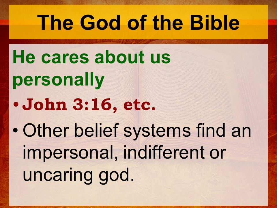 The God of the Bible He cares about us personally John 3:16, etc.