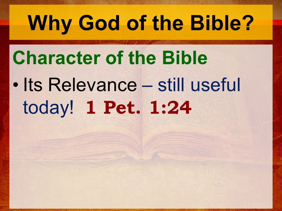 Why God of the Bible? Character of the Bible Its Relevance – still useful today! 1 Pet. 1:24