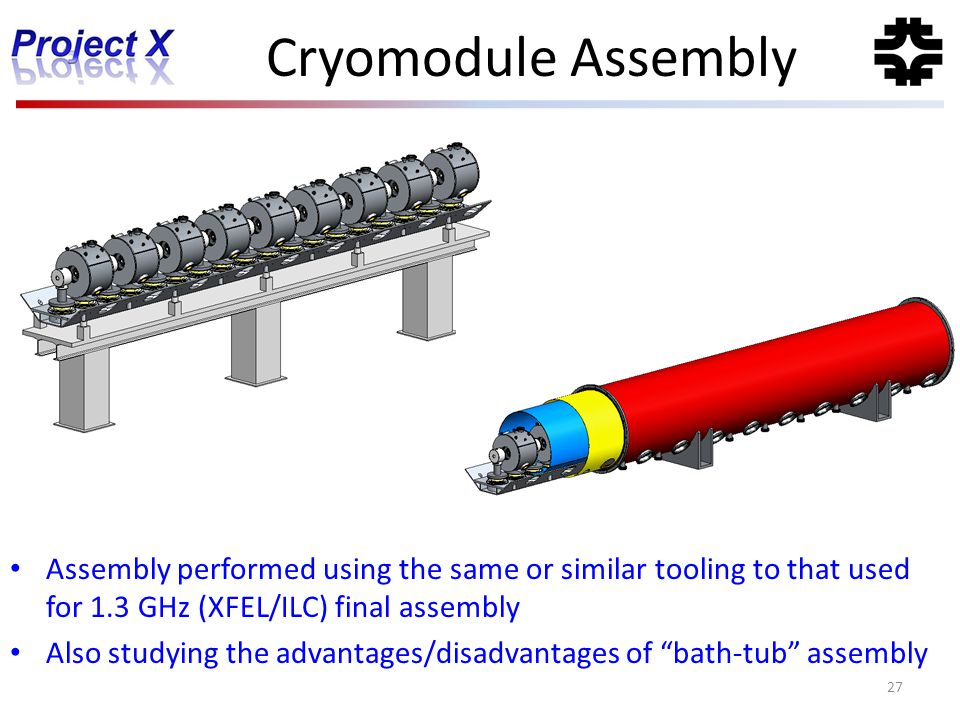 Cryomodule Assembly 27 Assembly performed using the same or similar tooling to that used for 1.3 GHz (XFEL/ILC) final assembly Also studying the advan