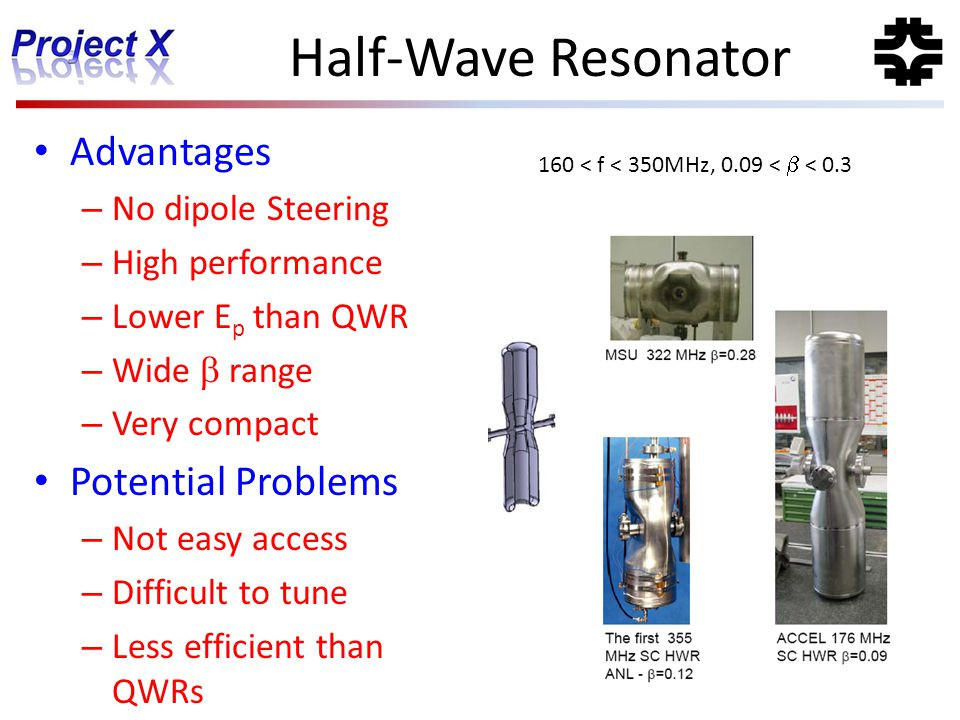 Half-Wave Resonator Advantages – No dipole Steering – High performance – Lower E p than QWR – Wide  range – Very compact Potential Problems – Not eas