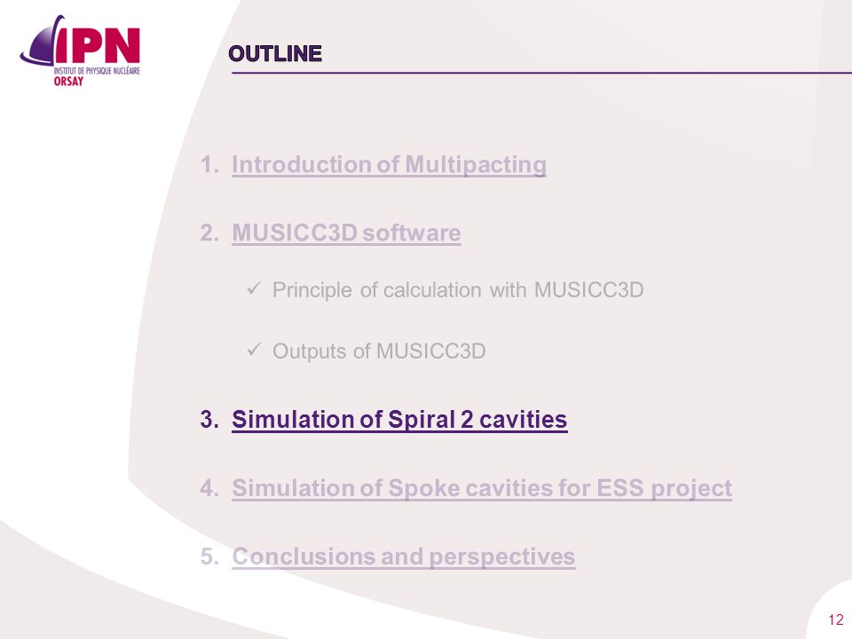 12 1.Introduction of Multipacting 2.MUSICC3D software Principle of calculation with MUSICC3D Outputs of MUSICC3D 3.Simulation of Spiral 2 cavities 4.S