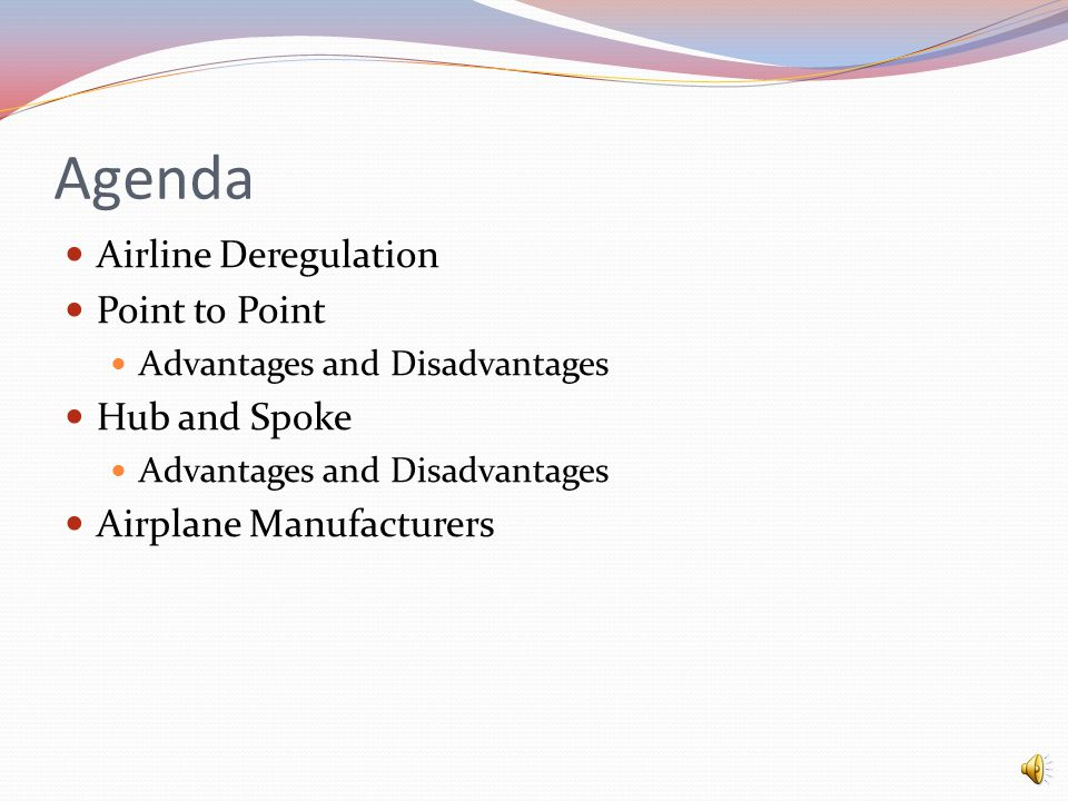 Agenda Airline Deregulation Point to Point Advantages and Disadvantages Hub and Spoke Advantages and Disadvantages Airplane Manufacturers