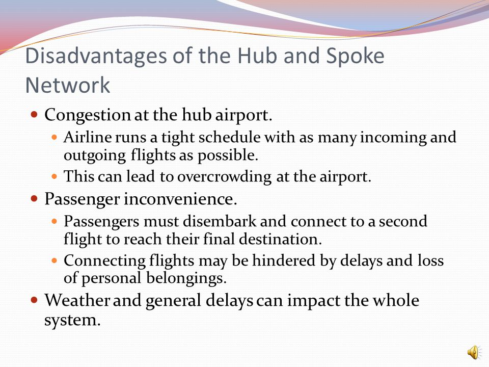 Hub and Spoke Network Many airlines operate centralized hub airports. Typically larger in size and located in larger cities with the ability to handle
