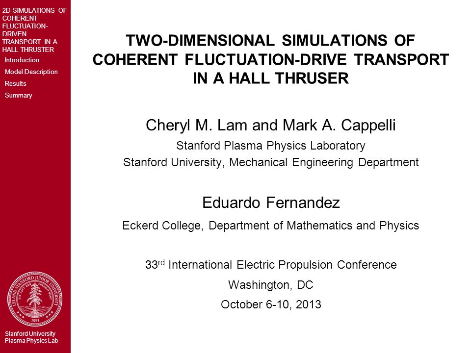 Introduction Model Description Results Summary 2D SIMULATIONS OF COHERENT FLUCTUATION- DRIVEN TRANSPORT IN A HALL THRUSTER Stanford University Plasma Physics Lab TWO-DIMENSIONAL SIMULATIONS OF COHERENT FLUCTUATION-DRIVE TRANSPORT IN A HALL THRUSER Cheryl M.