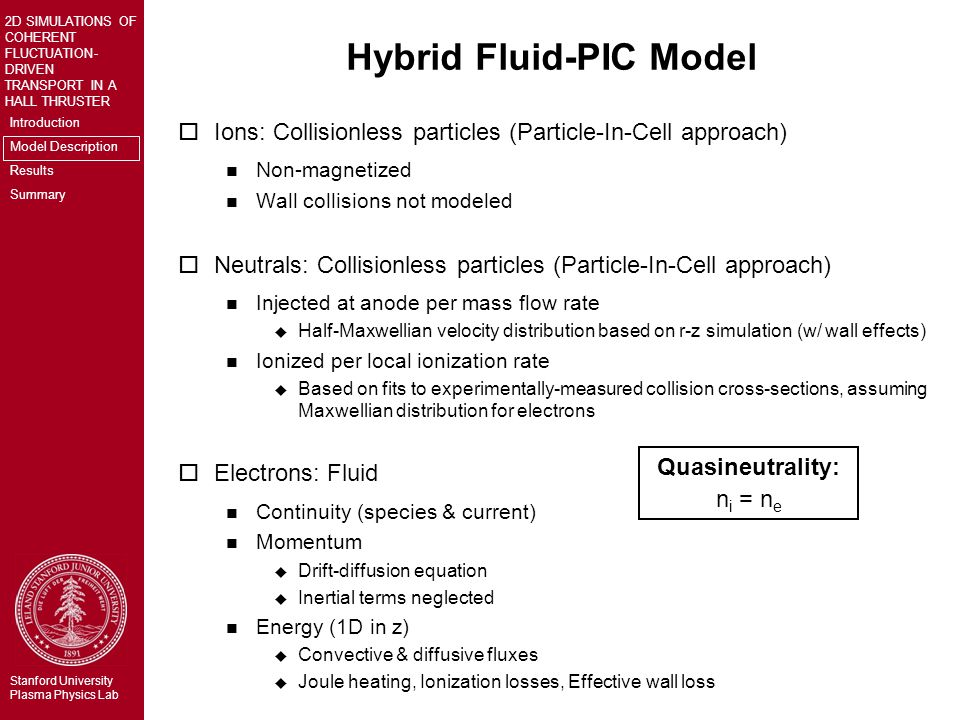 Introduction Model Description Results Summary 2D SIMULATIONS OF COHERENT FLUCTUATION- DRIVEN TRANSPORT IN A HALL THRUSTER Stanford University Plasma Physics Lab Hybrid Fluid-PIC Model oIons: Collisionless particles (Particle-In-Cell approach) n Non-magnetized n Wall collisions not modeled oNeutrals: Collisionless particles (Particle-In-Cell approach) n Injected at anode per mass flow rate u Half-Maxwellian velocity distribution based on r-z simulation (w/ wall effects) n Ionized per local ionization rate u Based on fits to experimentally-measured collision cross-sections, assuming Maxwellian distribution for electrons oElectrons: Fluid n Continuity (species & current) n Momentum u Drift-diffusion equation u Inertial terms neglected n Energy (1D in z) u Convective & diffusive fluxes u Joule heating, Ionization losses, Effective wall loss Quasineutrality: n i = n e