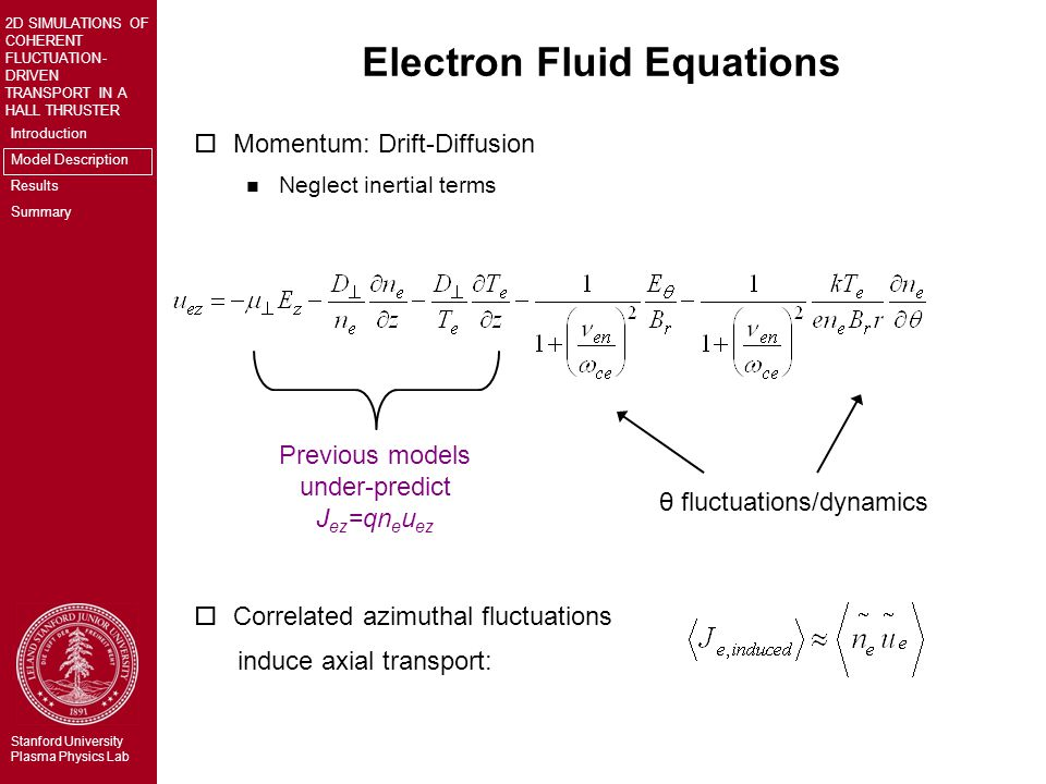 Introduction Model Description Results Summary 2D SIMULATIONS OF COHERENT FLUCTUATION- DRIVEN TRANSPORT IN A HALL THRUSTER Stanford University Plasma Physics Lab Electron Fluid Equations oMomentum: Drift-Diffusion n Neglect inertial terms oCorrelated azimuthal fluctuations induce axial transport: Previous models under-predict J ez =qn e u ez θ fluctuations/dynamics