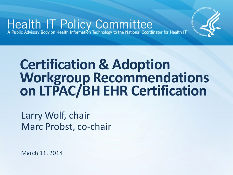 Larry Wolf, chair Marc Probst, co-chair Certification & Adoption Workgroup Recommendations on LTPAC/BH EHR Certification March 11, 2014