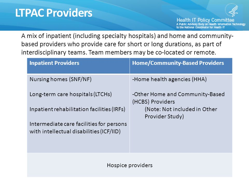 LTPAC Providers Inpatient ProvidersHome/Community-Based Providers Nursing homes (SNF/NF) Long-term care hospitals (LTCHs) Inpatient rehabilitation facilities (IRFs) Intermediate care facilities for persons with intellectual disabilities (ICF/IID) -Home health agencies (HHA) -Other Home and Community-Based (HCBS) Providers (Note: Not included in Other Provider Study) Hospice providers A mix of inpatient (including specialty hospitals) and home and community- based providers who provide care for short or long durations, as part of interdisciplinary teams.