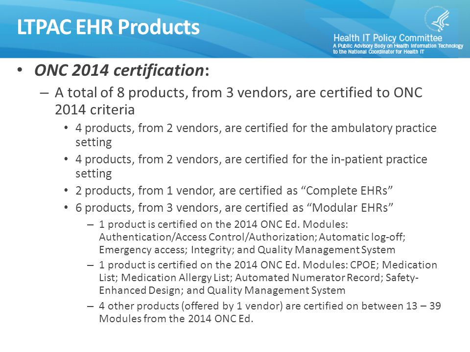 ONC 2014 certification: – A total of 8 products, from 3 vendors, are certified to ONC 2014 criteria 4 products, from 2 vendors, are certified for the ambulatory practice setting 4 products, from 2 vendors, are certified for the in-patient practice setting 2 products, from 1 vendor, are certified as Complete EHRs 6 products, from 3 vendors, are certified as Modular EHRs – 1 product is certified on the 2014 ONC Ed.