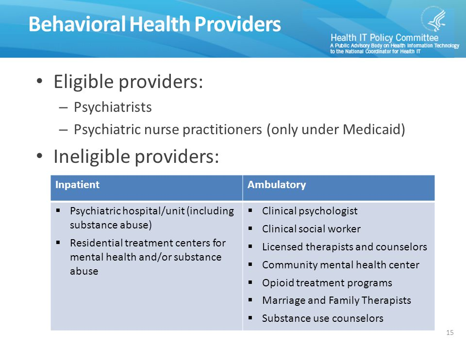 Behavioral Health Providers Eligible providers: – Psychiatrists – Psychiatric nurse practitioners (only under Medicaid) Ineligible providers: InpatientAmbulatory  Psychiatric hospital/unit (including substance abuse)  Residential treatment centers for mental health and/or substance abuse  Clinical psychologist  Clinical social worker  Licensed therapists and counselors  Community mental health center  Opioid treatment programs  Marriage and Family Therapists  Substance use counselors 15