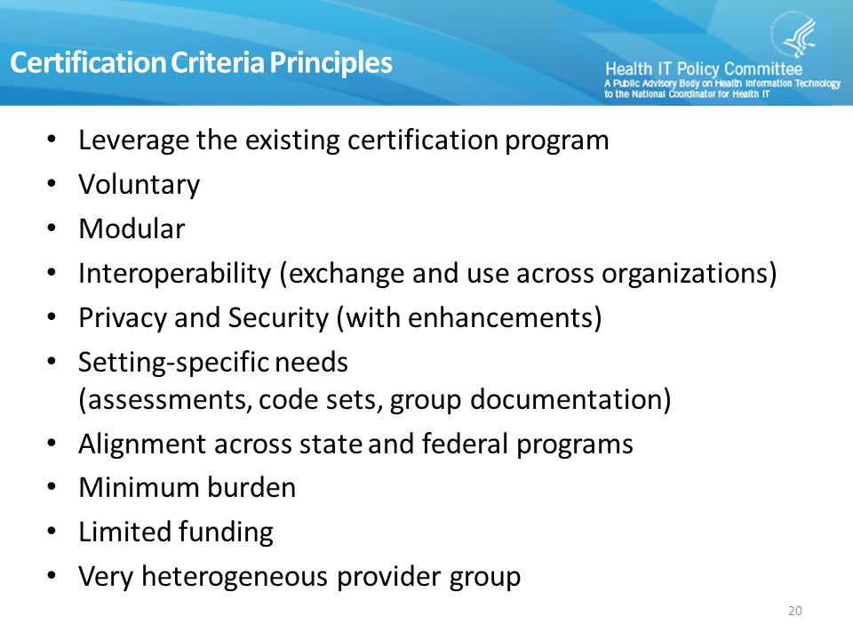 Certification Criteria Principles Leverage the existing certification program Voluntary Modular Interoperability (exchange and use across organizations) Privacy and Security (with enhancements) Setting-specific needs (assessments, code sets, group documentation) Alignment across state and federal programs Minimum burden Limited funding Very heterogeneous provider group 20