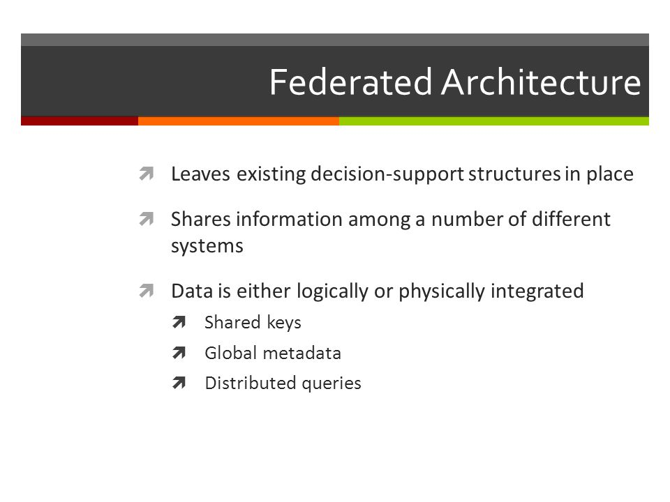 Federated Architecture  Leaves existing decision-support structures in place  Shares information among a number of different systems  Data is either logically or physically integrated  Shared keys  Global metadata  Distributed queries