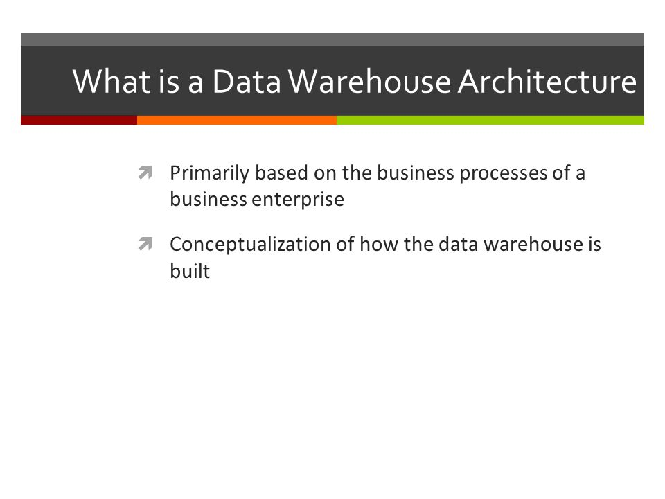 What is a Data Warehouse Architecture  Primarily based on the business processes of a business enterprise  Conceptualization of how the data warehouse is built
