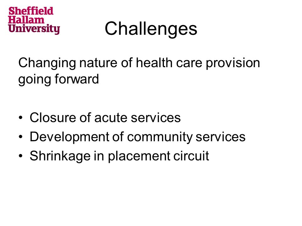 Challenges Changing nature of health care provision going forward Closure of acute services Development of community services Shrinkage in placement circuit