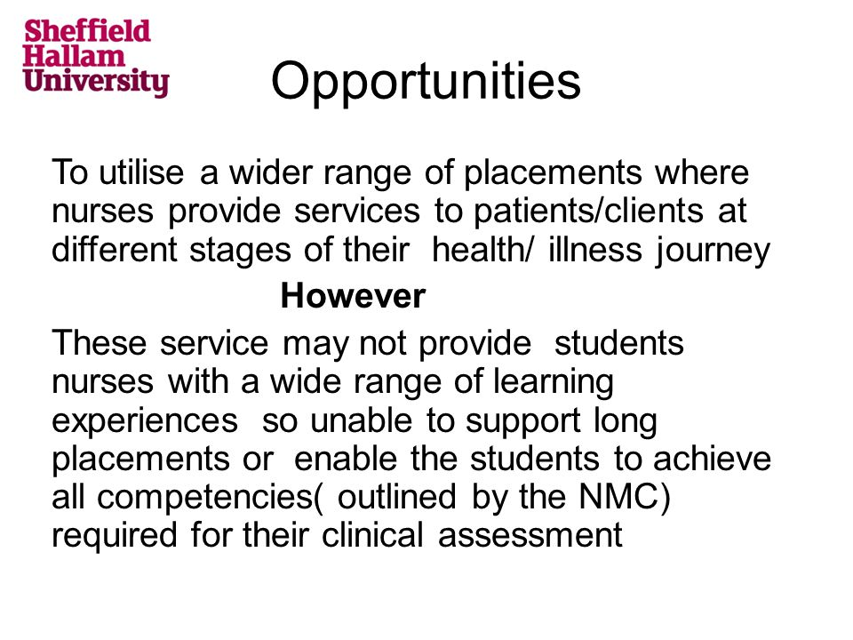 Opportunities To utilise a wider range of placements where nurses provide services to patients/clients at different stages of their health/ illness journey However These service may not provide students nurses with a wide range of learning experiences so unable to support long placements or enable the students to achieve all competencies( outlined by the NMC) required for their clinical assessment