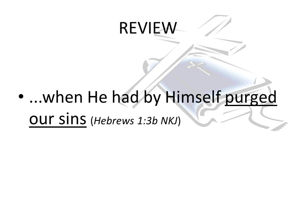 REVIEW...when He had by Himself purged our sins (Hebrews 1:3b NKJ)