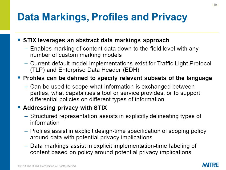 | 19 | Data Markings, Profiles and Privacy  STIX leverages an abstract data markings approach –Enables marking of content data down to the field level with any number of custom marking models –Current default model implementations exist for Traffic Light Protocol (TLP) and Enterprise Data Header (EDH)  Profiles can be defined to specify relevant subsets of the language –Can be used to scope what information is exchanged between parties, what capabilities a tool or service provides, or to support differential policies on different types of information  Addressing privacy with STIX –Structured representation assists in explicitly delineating types of information –Profiles assist in explicit design-time specification of scoping policy around data with potential privacy implications –Data markings assist in explicit implementation-time labeling of content based on policy around potential privacy implications © 2013 The MITRE Corporation.