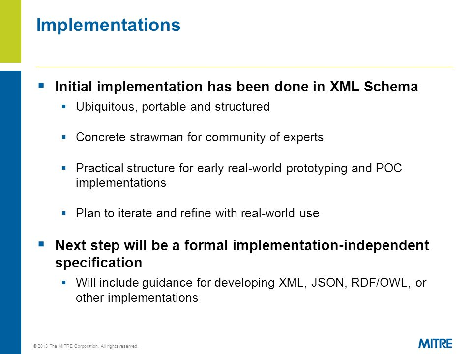  Initial implementation has been done in XML Schema  Ubiquitous, portable and structured  Concrete strawman for community of experts  Practical structure for early real-world prototyping and POC implementations  Plan to iterate and refine with real-world use  Next step will be a formal implementation-independent specification  Will include guidance for developing XML, JSON, RDF/OWL, or other implementations Implementations