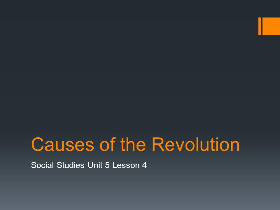 Causes of the Revolution Social Studies Unit 5 Lesson 4