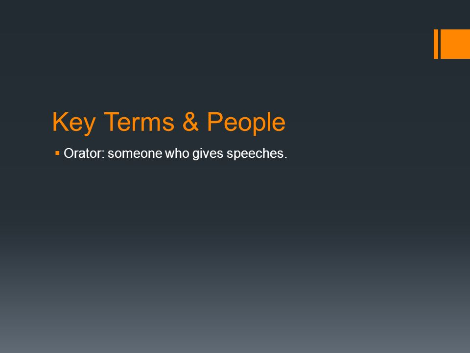 Key Terms & People  Orator: someone who gives speeches.