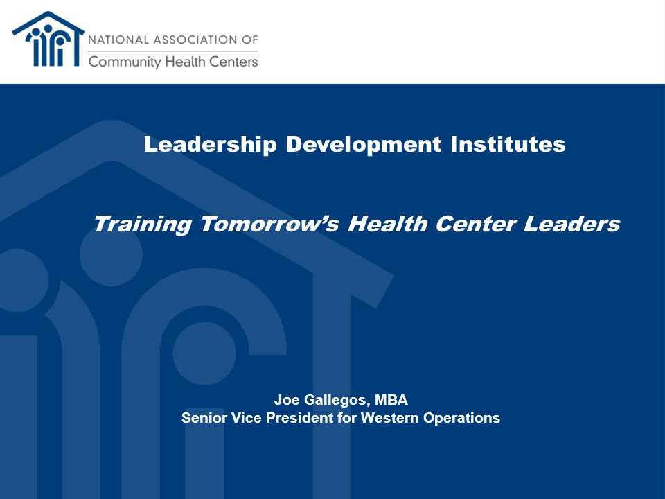 Leadership Development Institutes Training Tomorrow's Health Center Leaders Joe Gallegos, MBA Senior Vice President for Western Operations