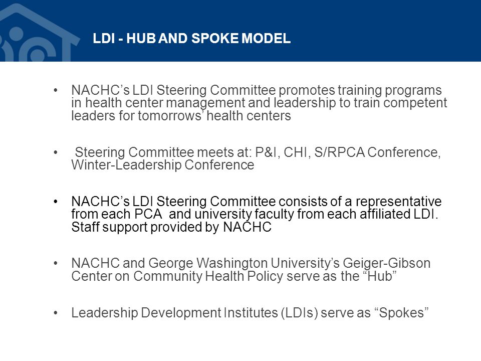 LDI - HUB AND SPOKE MODEL NACHC's LDI Steering Committee promotes training programs in health center management and leadership to train competent lead