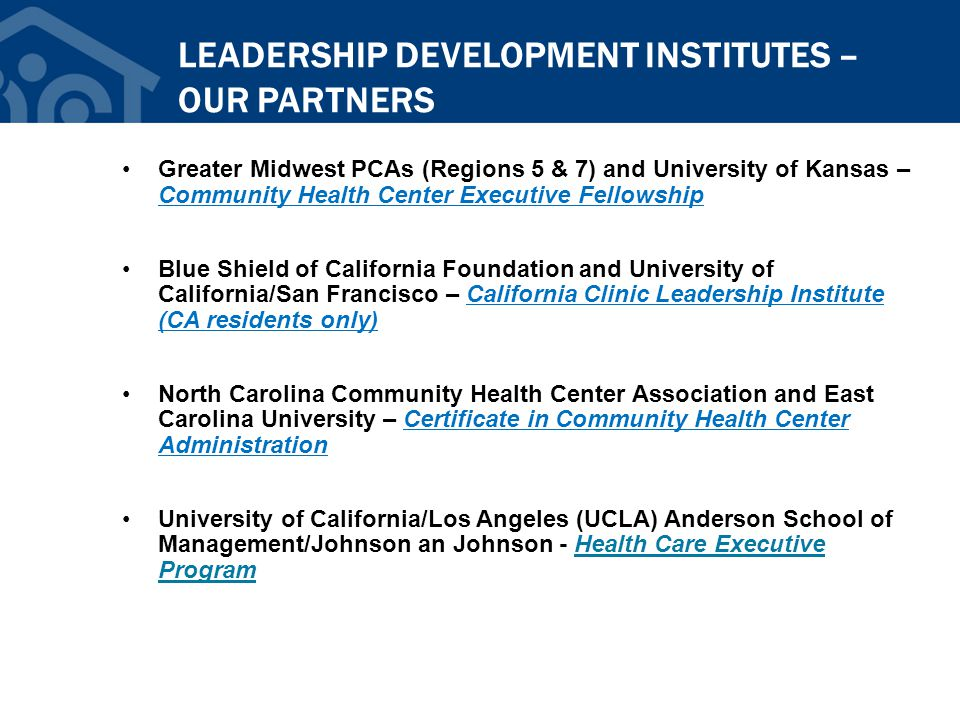 LEADERSHIP DEVELOPMENT INSTITUTES – OUR PARTNERS Greater Midwest PCAs (Regions 5 & 7) and University of Kansas – Community Health Center Executive Fellowship Blue Shield of California Foundation and University of California/San Francisco – California Clinic Leadership Institute (CA residents only) North Carolina Community Health Center Association and East Carolina University – Certificate in Community Health Center Administration University of California/Los Angeles (UCLA) Anderson School of Management/Johnson an Johnson - Health Care Executive Program