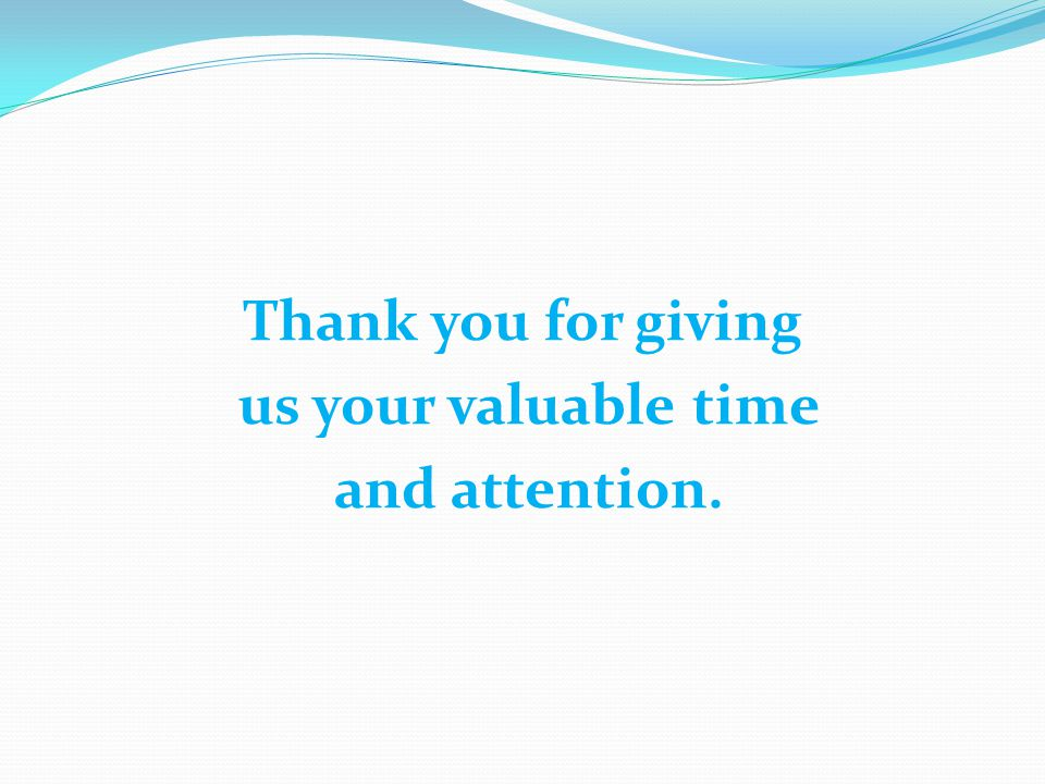 Thank you for giving us your valuable time and attention.
