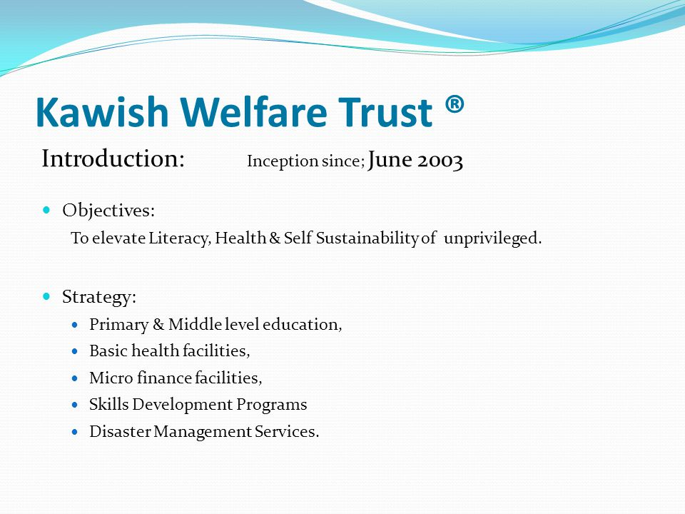 Kawish Welfare Trust ® Introduction: Inception since; June 2003 Objectives: To elevate Literacy, Health & Self Sustainability of unprivileged.