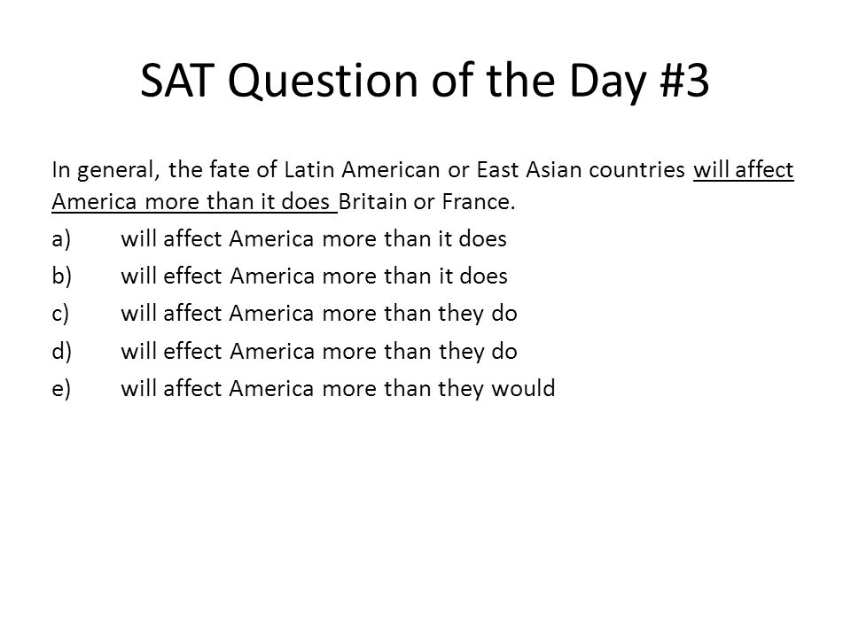 SAT Question of the Day #3 In general, the fate of Latin American or East Asian countries will affect America more than it does Britain or France. a)w