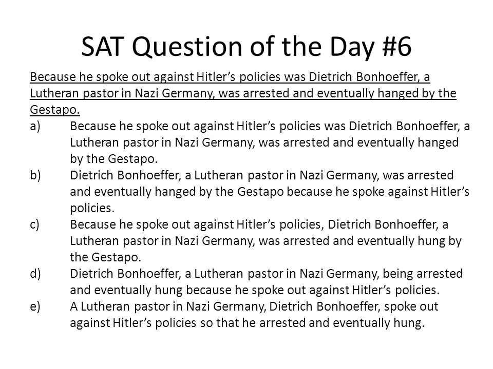 SAT Question of the Day #6 Because he spoke out against Hitler's policies was Dietrich Bonhoeffer, a Lutheran pastor in Nazi Germany, was arrested and