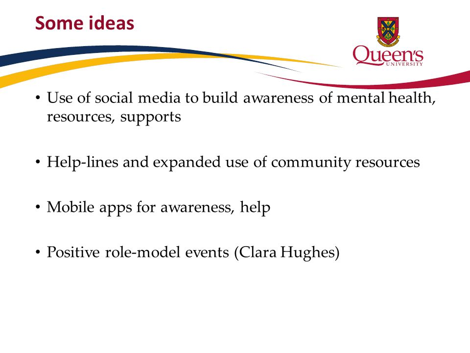 Some ideas Use of social media to build awareness of mental health, resources, supports Help-lines and expanded use of community resources Mobile apps for awareness, help Positive role-model events (Clara Hughes)